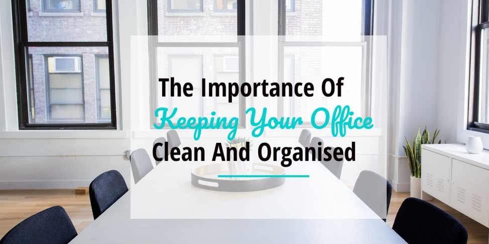 The Importance of Keeping Your Office Clean and Organised