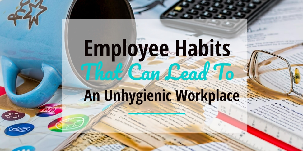 Employee habits that can lead to an unhygienic workplace