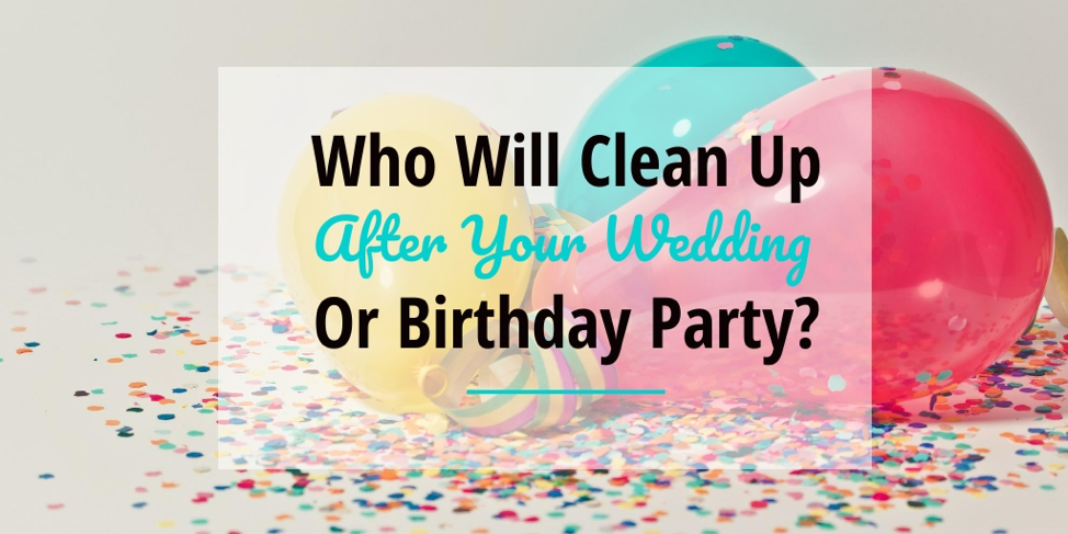 Who will clean up after your wedding reception or birthday party?