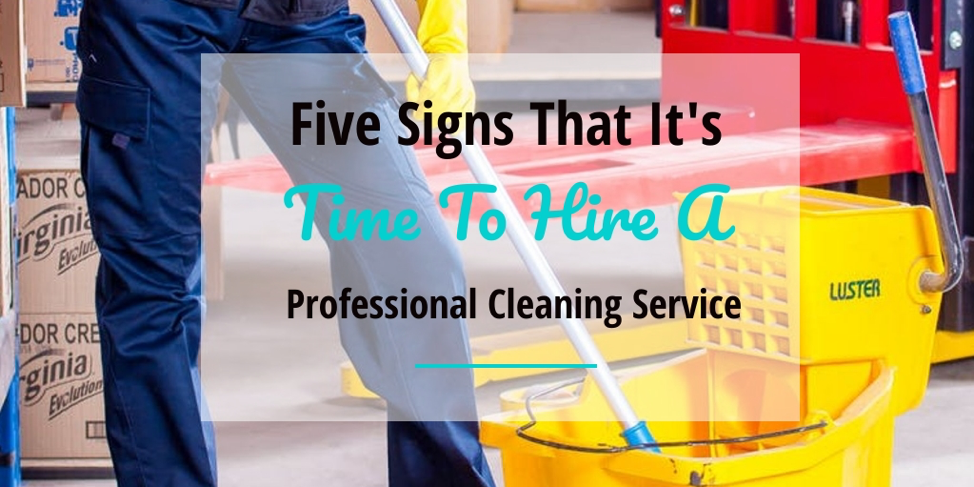 Five Signs That It S Time To Hire A Professional Cleaning